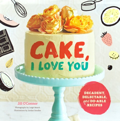 Cake, I Love You: A Cookbook for the Holidays and Every Day
